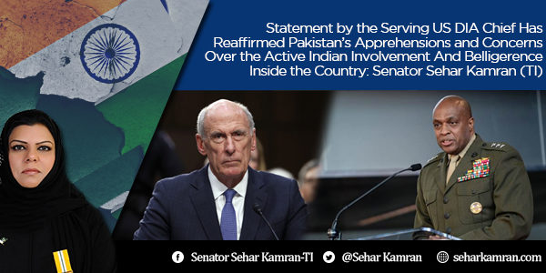 Statement by the Serving US DIA Chief Has Reaffirmed Pakistan's Apprehensions and Concerns Over the Active Indian Involvement And Belligerence Inside the Country: Senator Sehar Kamran (TI)