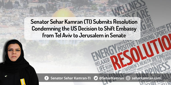 Senator Sehar Kamran (TI) Submits Resolution Condemning the US Decision to Shift Embassy from Tel Aviv to Jerusalem in Senate