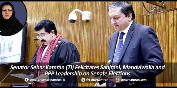 Senator Sehar Kamran (TI) Felicitates Sanjrani, Mandviwalla and PPP Leadership on Senate Elections