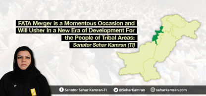 FATA Merger is a Momentous Occasion and Will Usher In a New Era of Development For the People of Tribal Areas: Senator Sehar Kamran (TI)