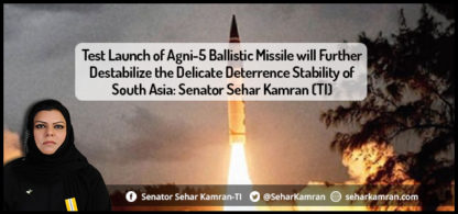 Test Launch of Agni-5 Ballistic Missile will Further Destabilize the Delicate Deterrence Stability of South Asia: Senator Sehar Kamran (TI)