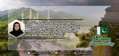"""On 14th August, we pay homage to all those brave people who have spent and laid their lives for the protection, and well-being of Pakistan."" Senator Sehar Kamran (TI)"